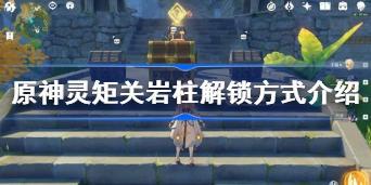 原神灵矩关岩柱解锁方式是什么 原神灵矩关岩柱解锁方式介绍